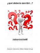 ratoarcoíris46 - ¿qué debería escribir...?