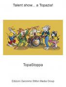 TopaStoppa - Talent show... a Topazia!