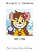 TopaStoppa - Mi presento... in ritardissimo!