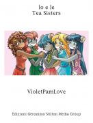 VioletPamLove - Io e leTea Sisters
