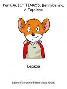 Lepazia - Per CACIOTTINA55, Bennybenex, e Topolene