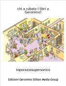 toporazzosupersonico - chi a rubato i libri a Geronimo?