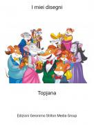 Topjana - I miei disegni