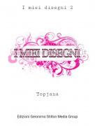 Topjana - I miei disegni 2