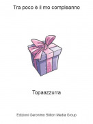Topaazzurra - Tra poco è il mo compleanno