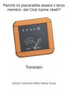 Topopapo - Perchè mi piacerebbe essere il terzo membro del Club topine ribelli?