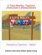 Fantastica Topolina--->Maty! - A Tutto Reality: Topazia! (Votazione e eliminazione!)