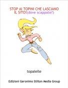 topalelle - STOP AI TOPINI CHE LASCIANO IL SITO!(dove scappate?)
