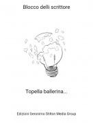 Topella ballerina... - Blocco delli scrittore