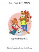 Topella ballerina... - Per i miei BFF- MAPS