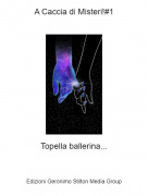 Topella ballerina... - A Caccia di Misteri!#1