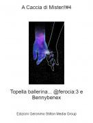 Topella ballerina... @ferocia:3 e Bennybenex - A Caccia di Misteri!#4
