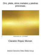 Claratón Rópez Moroer. - Oro, plata, otros metales y piedras preciosas.