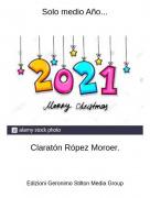 Claratón Rópez Moroer. - Solo medio Año...