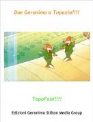 TopoFabi!!!! - Due Geronimo a Topazia!!!!