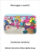 tenebrosa tenebrax - Mannaggia a quella!
