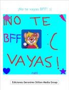 rati - ¡No te vayas BFF! :(