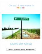 Squitty (per Topixy) - Che cos' è veramente la felicità?
