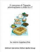 la vostra topolacchia - Il concorso di Topazia eliminazione e sfide 6 e 7