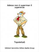 TopolettaG - Adesso non è superman il supereroe