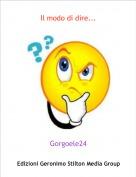 Gorgoele24 - Il modo di dire...