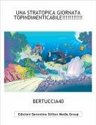 BERTUCCIA40 - UNA STRATOPICA GIORNATA TOPINDIMENTICABILE!!!!!!!!!!!!