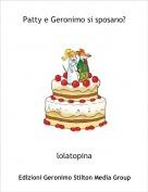 lolatopina - Patty e Geronimo si sposano?