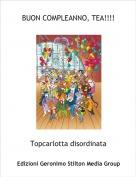 Topcarlotta disordinata - BUON COMPLEANNO, TEA!!!!