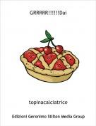 topinacalciatrice - GRRRRR!!!!!!Dai