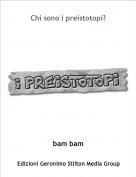 bam bam - Chi sono i preistotopi?