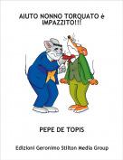 PEPE DE TOPIS - AIUTO NONNO TORQUATO è IMPAZZITO!!!