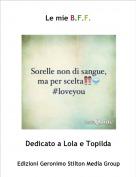 Dedicato a Lola e Topilda - Le mie B.F.F.