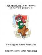 Formaggina Rosina Pasticcina - Per HERMIONE - Non riesco a smettere di pensarti !!