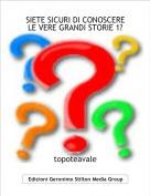 topoteavale - SIETE SICURI DI CONOSCERE LE VERE GRANDI STORIE 1?