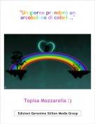 """Topisa Mozzarella :) - """"Un giorno prenderò un arcobaleno di colori..."""""""