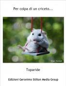 Toparide - Per colpa di un criceto...