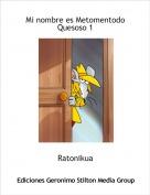 Ratonikua - Mi nombre es Metomentodo Quesoso 1